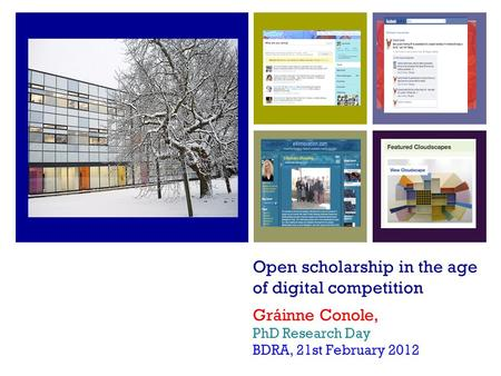 Open scholarship in the age of digital competition Gráinne Conole, PhD <strong>Research</strong> Day BDRA, 21st February 2012.