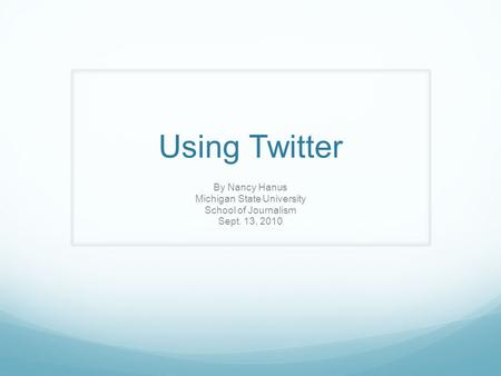 Using Twitter By Nancy Hanus Michigan State University School of Journalism Sept. 13, 2010.