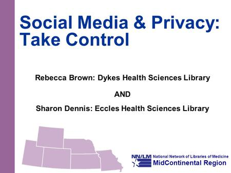 National Network of Libraries of Medicine MidContinental Region Social Media & Privacy: Take Control Rebecca Brown: Dykes Health Sciences Library AND Sharon.