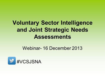 Voluntary Sector Intelligence and Joint Strategic Needs Assessments Webinar- 16 December 2013 #VCSJSNA.