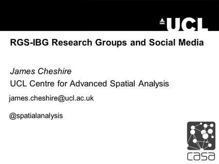 RGS-IBG Research Groups and Social Media James Cheshire UCL Centre for Advanced Spatial