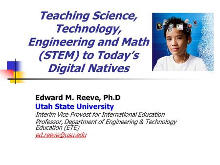 Teaching Science, Technology, Engineering and Math (STEM) to Today's Digital Natives Edward M. Reeve, Ph.D Utah State University Interim Vice Provost for.