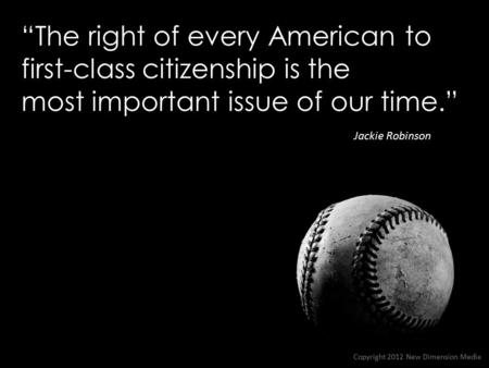 """The right of every American to first-class citizenship is the most important issue of our time."" Jackie Robinson Copyright 2012 New Dimension Media."