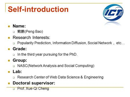 Self-introduction Name:  鲍鹏 (Peng Bao) Research Interests:  Popularity Prediction, Information Diffusion, Social Network , etc… Grade:  In the third.