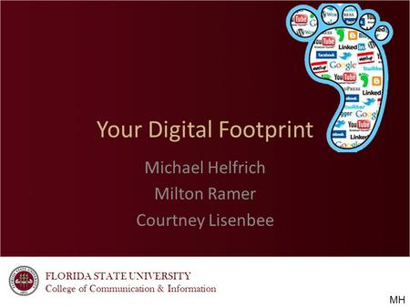 FLORIDA STATE UNIVERSITY College of Communication & Information Your Digital Footprint Michael Helfrich Milton Ramer Courtney Lisenbee MH.