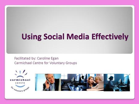 Using Social Media Effectively Facilitated by: Caroline Egan Carmichael Centre for Voluntary Groups.