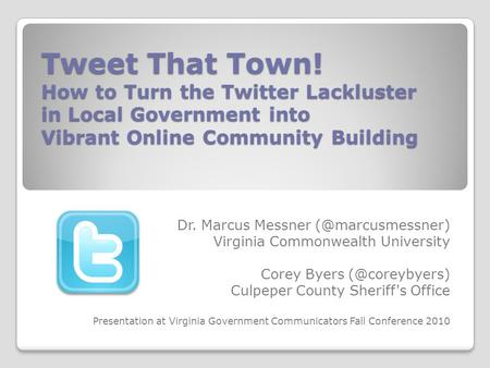 Tweet That Town! How to Turn the Twitter Lackluster in Local Government into Vibrant Online Community Building Dr. Marcus Messner Virginia.