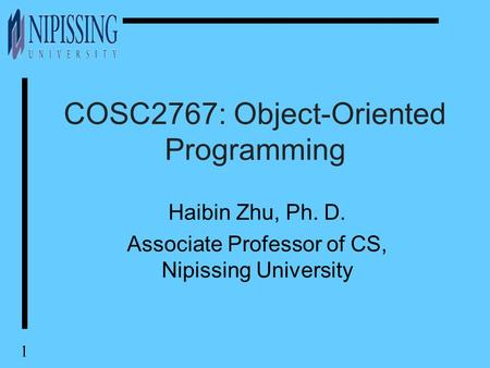 1 COSC2767: Object-Oriented Programming Haibin Zhu, Ph. D. Associate Professor of CS, Nipissing University.