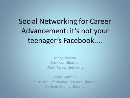 Social Networking for Career Advancement: it's not your teenager's Facebook.... Mary Scanlon Business Librarian Wake Forest University Kathy Makens Electronic.