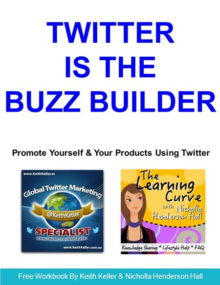 Free Workbook By Keith Keller & Nicholla Henderson Hall TWITTER IS THE BUZZ BUILDER Promote Yourself & Your Products Using Twitter.