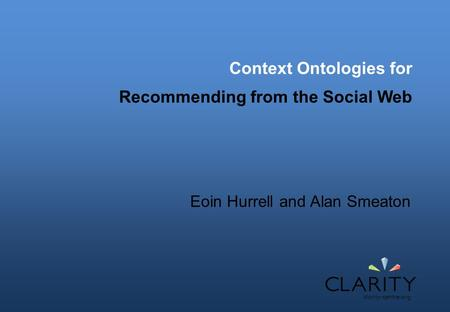 Context Ontologies for Recommending from the Social Web Eoin Hurrell and Alan Smeaton.