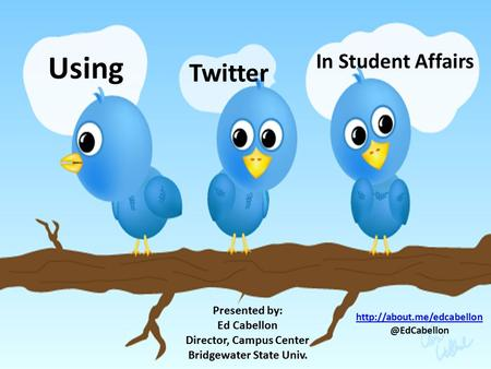 Using Twitter In Student Affairs Presented by: Ed Cabellon Director, Campus Center Bridgewater State Univ.
