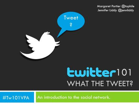 101 WHAT THE TWEET? An introduction to the social network. Tweet ? #Tw101VPA Margaret Jennifer
