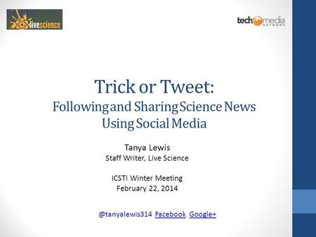 Trick or Tweet: Following and Sharing Science News Using Social Media Tanya Lewis Staff Writer, Live Science ICSTI Winter Meeting February 22,
