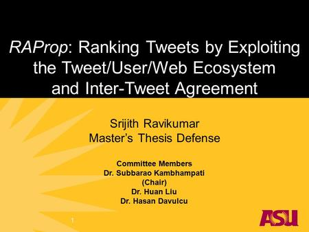 RAProp: Ranking Tweets by Exploiting the Tweet/User/Web Ecosystem and Inter-Tweet Agreement Srijith Ravikumar Master's Thesis Defense Committee Members.