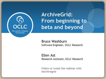 ArchiveGrid: From beginning to beta and beyond Bruce Washburn Software Engineer, OCLC Research Ellen Ast Research Assistant, OCLC Research Follow or tweet.