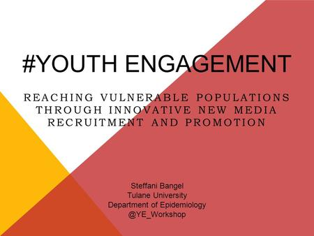 #YOUTH ENGAGEMENT REACHING VULNERABLE POPULATIONS THROUGH INNOVATIVE NEW MEDIA RECRUITMENT AND PROMOTION Steffani Bangel Tulane University Department of.