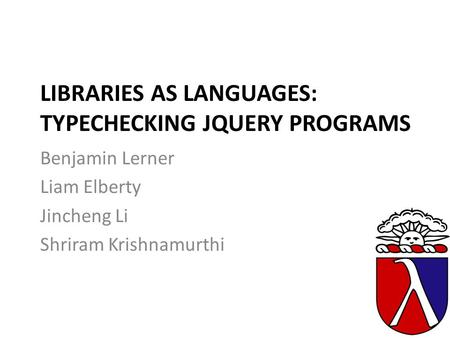 LIBRARIES AS LANGUAGES: TYPECHECKING JQUERY PROGRAMS Benjamin Lerner Liam Elberty Jincheng Li Shriram Krishnamurthi.