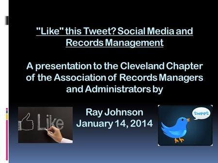 Like this Tweet? Social Media and Records Management A presentation to the Cleveland Chapter of the Association of Records Managers and Administrators.