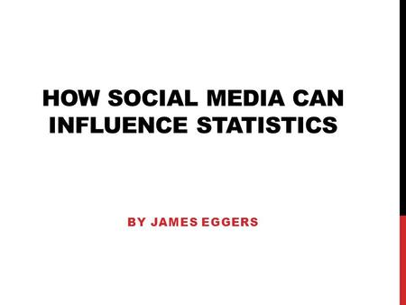 HOW SOCIAL MEDIA CAN INFLUENCE STATISTICS BY JAMES EGGERS.