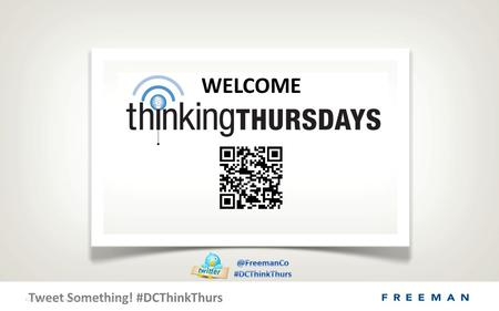 Tweet Something! #DCThinkThurs © 2011 Freeman. All rights Reserved. Proprietary & Confidential. WELCOME.