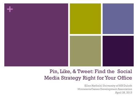 + Pin, Like, & Tweet: Find the Social Media Strategy Right for Your Office Ellen Hatfield, University of MN Duluth Minnesota Career Development Association.