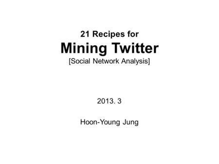 21 Recipes for Mining Twitter [Social Network Analysis] 2013. 3 Hoon-Young Jung.