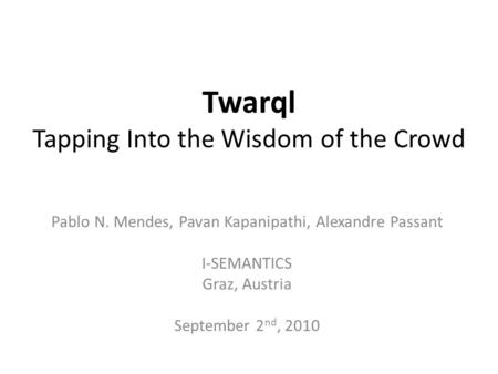 Twarql Tapping Into the Wisdom of the Crowd Pablo N. Mendes, Pavan Kapanipathi, Alexandre Passant I-SEMANTICS Graz, Austria September 2 nd, 2010.