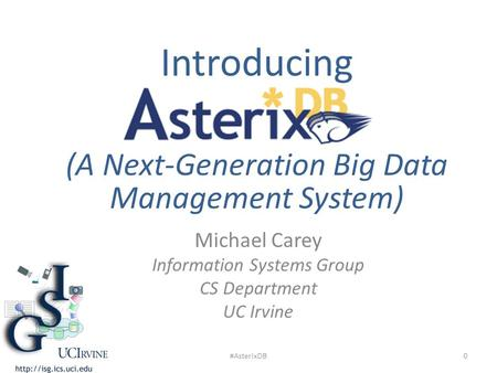 Michael Carey Information Systems Group CS Department UC Irvine Introducing (A Next-Generation Big Data Management System) 0#AsterixDB.