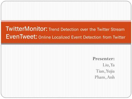 Presenter: Liu, Ya Tian, Yujia Pham, Anh TwitterMonitor: Trend Detection over the Twitter Stream EvenTweet: Online Localized Event Detection from Twitter.