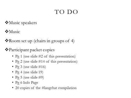 TO DO  Music speakers  Music  Room set up (chairs in groups of 4)  Participant packet copies Pg 1 (use slide #2 of this presentation) Pg 2 (use slide.