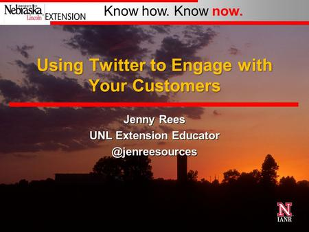 Know how. Know now. Using Twitter to Engage with Your Customers Jenny Rees UNL Extension