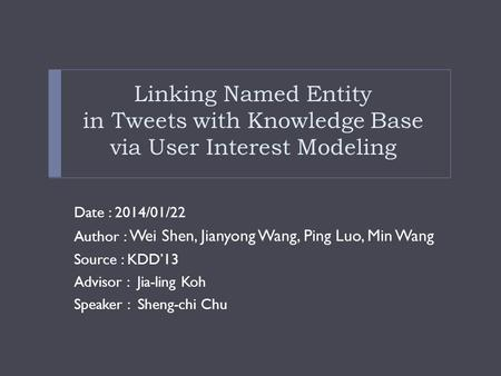 Linking Named Entity in Tweets with Knowledge Base via User Interest Modeling Date : 2014/01/22 Author : Wei Shen, Jianyong Wang, Ping Luo, Min Wang Source.