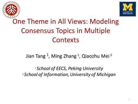 One Theme in All Views: Modeling Consensus Topics in Multiple Contexts Jian Tang 1, Ming Zhang 1, Qiaozhu Mei 2 1 School of EECS, Peking University 2 School.