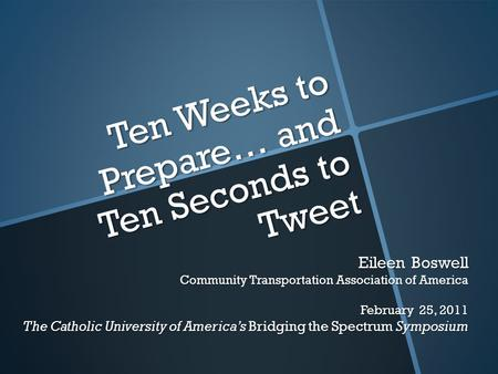 Ten Weeks to Prepare… and Ten Seconds to Tweet Eileen Boswell Community Transportation Association of America February 25, 2011 The Catholic University.