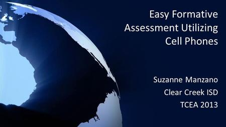 Easy Formative Assessment Utilizing Cell Phones Suzanne Manzano Clear Creek ISD TCEA 2013.