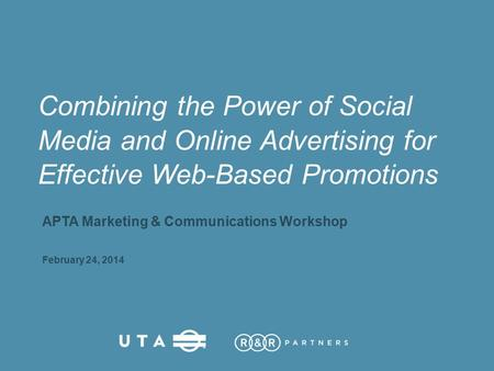 Combining the Power of Social Media and Online Advertising for Effective Web-Based Promotions APTA Marketing & Communications Workshop February 24, 2014.