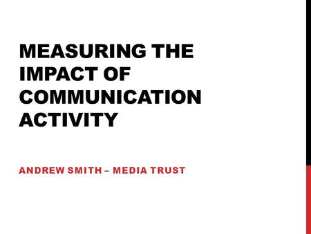 MEASURING THE IMPACT OF COMMUNICATION ACTIVITY ANDREW SMITH – MEDIA TRUST.
