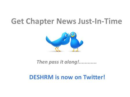 Get Chapter News Just-In-Time Then pass it along!............ DESHRM is now on Twitter!
