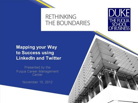 Mapping your Way to Success using LinkedIn and Twitter <strong>Presented</strong> by the Fuqua Career Management Center November 15, 2012.