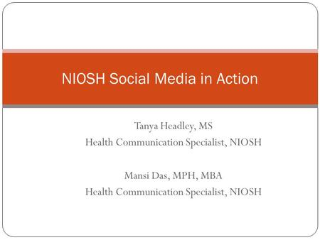 Tanya Headley, MS Health Communication Specialist, NIOSH Mansi Das, MPH, MBA Health Communication Specialist, NIOSH NIOSH Social Media in Action.
