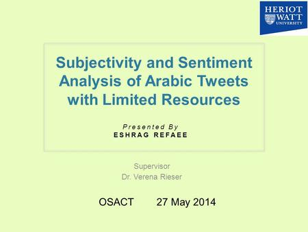 Subjectivity and Sentiment Analysis of Arabic Tweets with Limited Resources Supervisor Dr. Verena Rieser Presented By ESHRAG REFAEE OSACT 27 May 2014.