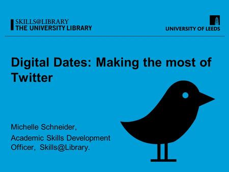 Digital Dates: Making the most of Twitter Michelle Schneider, Academic Skills Development Officer,