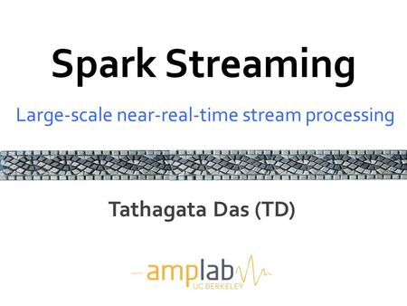 Spark Streaming Large-scale near-real-time stream processing UC BERKELEY Tathagata Das (TD)