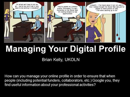 Managing Your Digital Profile How can you manage your online profile in order to ensure that when people (including potential funders, collaborators, etc.)