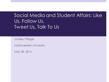 Social Media and Student Affairs: Like Us, Follow Us, Tweet Us, Talk To Us Lindsey Pfleger Northwestern University May 28, 2014.