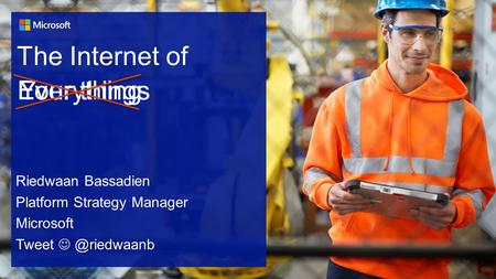 The Internet of Riedwaan Bassadien Platform Strategy Manager Microsoft Everything Your things.