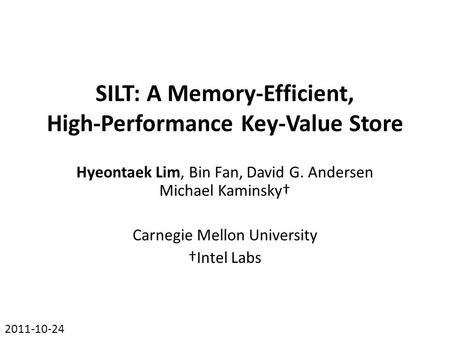 SILT: A Memory-Efficient, High-Performance Key-Value Store Hyeontaek Lim, Bin Fan, David G. Andersen Michael Kaminsky† Carnegie Mellon University †Intel.
