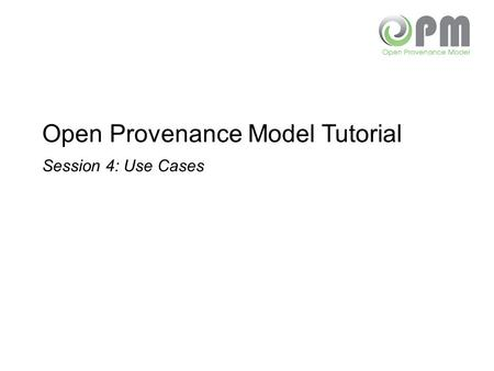 Open Provenance Model Tutorial Session 4: Use Cases.