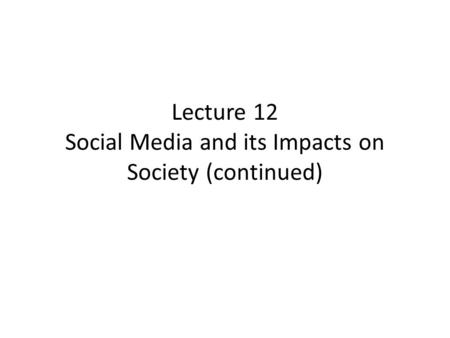 Lecture 12 Social Media and its Impacts on Society (continued)